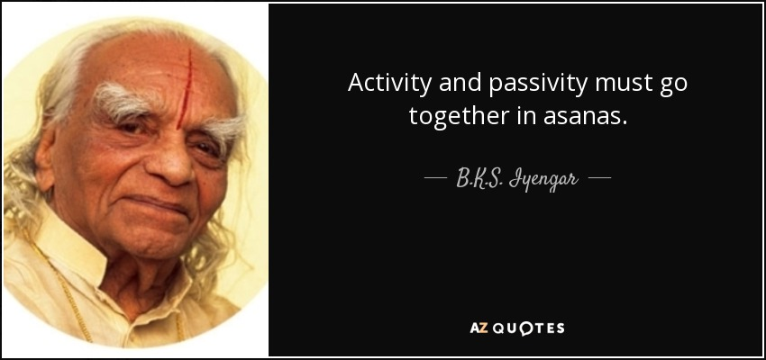 Activity and passivity must go together in asanas. - B.K.S. Iyengar