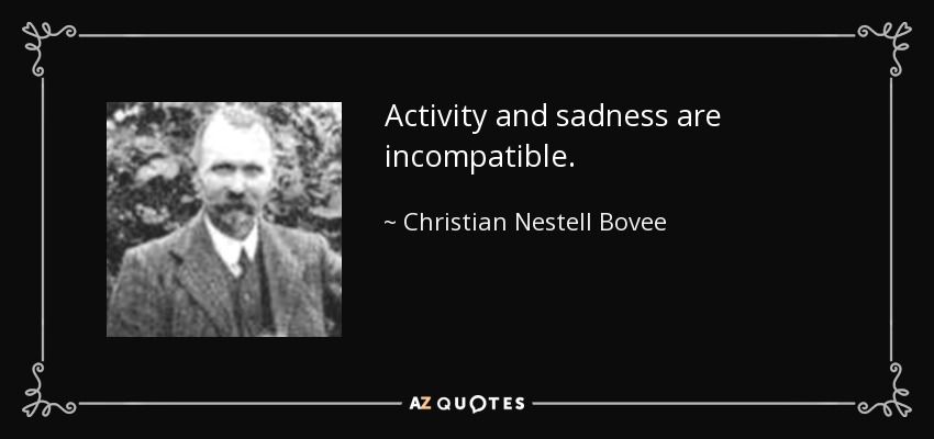 Activity and sadness are incompatible. - Christian Nestell Bovee