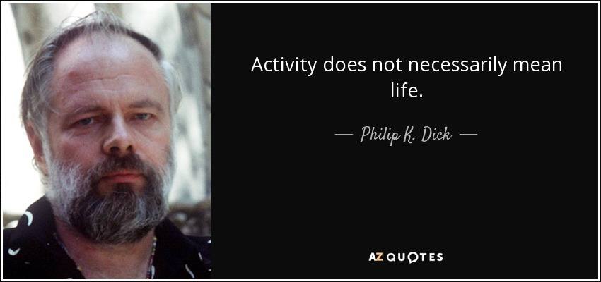 Activity does not necessarily mean life. - Philip K. Dick