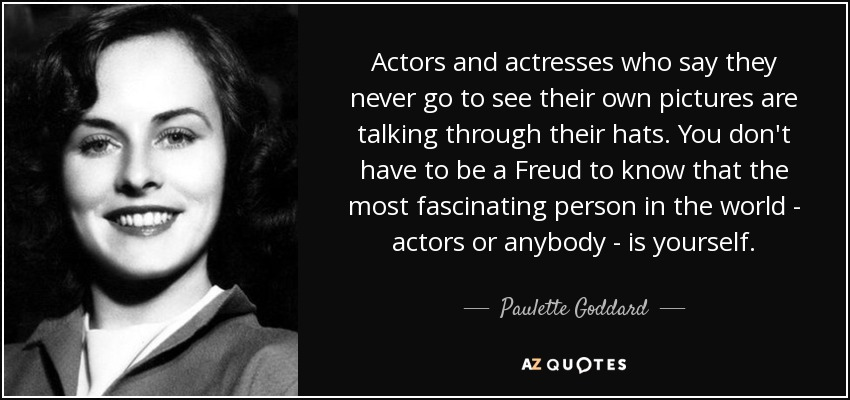 Actors and actresses who say they never go to see their own pictures are talking through their hats. You don't have to be a Freud to know that the most fascinating person in the world - actors or anybody - is yourself. - Paulette Goddard