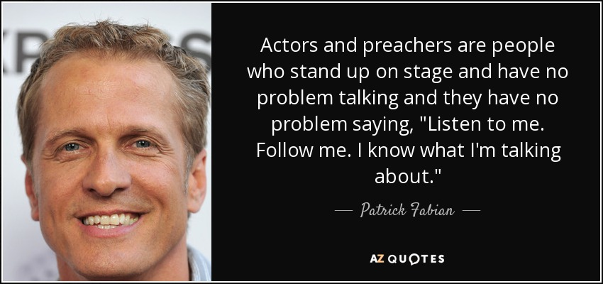 Actors and preachers are people who stand up on stage and have no problem talking and they have no problem saying,