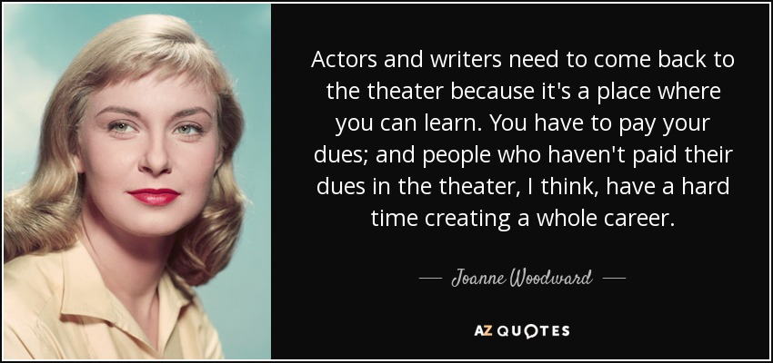 Actors and writers need to come back to the theater because it's a place where you can learn. You have to pay your dues; and people who haven't paid their dues in the theater, I think, have a hard time creating a whole career. - Joanne Woodward
