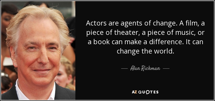 Actors are agents of change. A film, a piece of theater, a piece of music, or a book can make a difference. It can change the world. - Alan Rickman