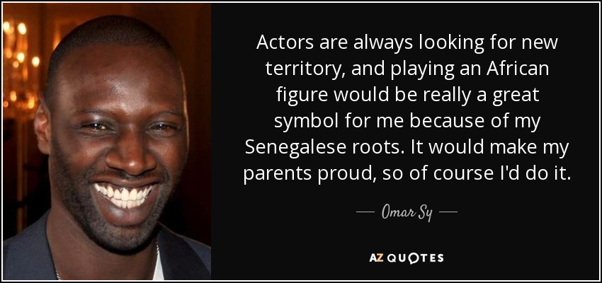 Actors are always looking for new territory, and playing an African figure would be really a great symbol for me because of my Senegalese roots. It would make my parents proud, so of course I'd do it. - Omar Sy