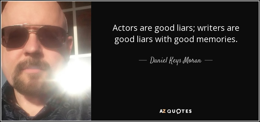 Actors are good liars; writers are good liars with good memories. - Daniel Keys Moran