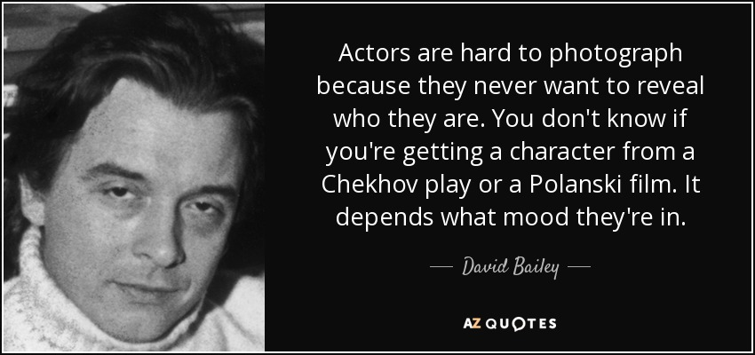 Actors are hard to photograph because they never want to reveal who they are. You don't know if you're getting a character from a Chekhov play or a Polanski film. It depends what mood they're in. - David Bailey