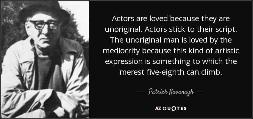 Actors are loved because they are unoriginal. Actors stick to their script. The unoriginal man is loved by the mediocrity because this kind of artistic expression is something to which the merest five-eighth can climb. - Patrick Kavanagh