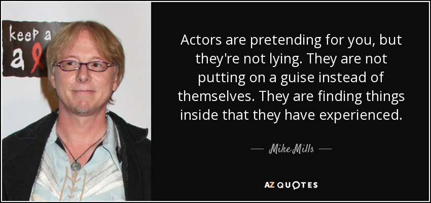 Actors are pretending for you, but they're not lying. They are not putting on a guise instead of themselves. They are finding things inside that they have experienced. - Mike Mills