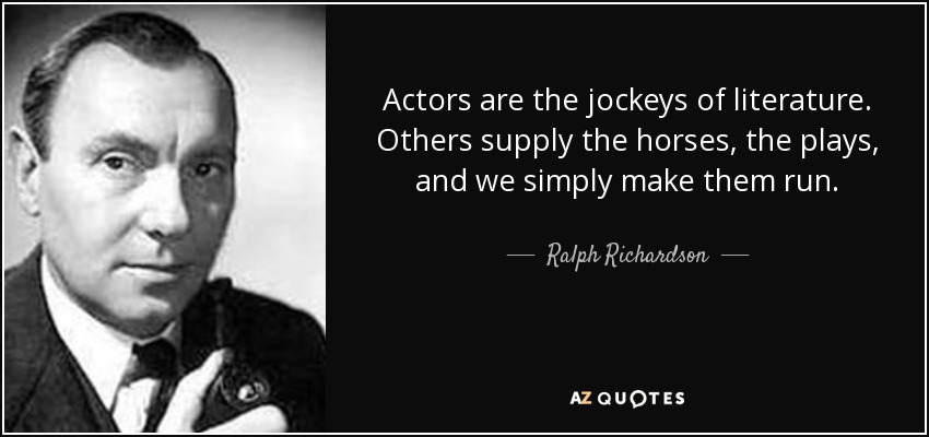 Actors are the jockeys of literature. Others supply the horses, the plays, and we simply make them run. - Ralph Richardson