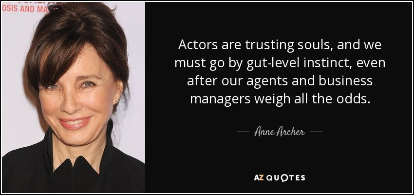 Actors are trusting souls, and we must go by gut-level instinct, even after our agents and business managers weigh all the odds. - Anne Archer