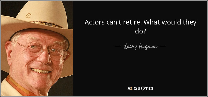 Actors can't retire. What would they do? - Larry Hagman
