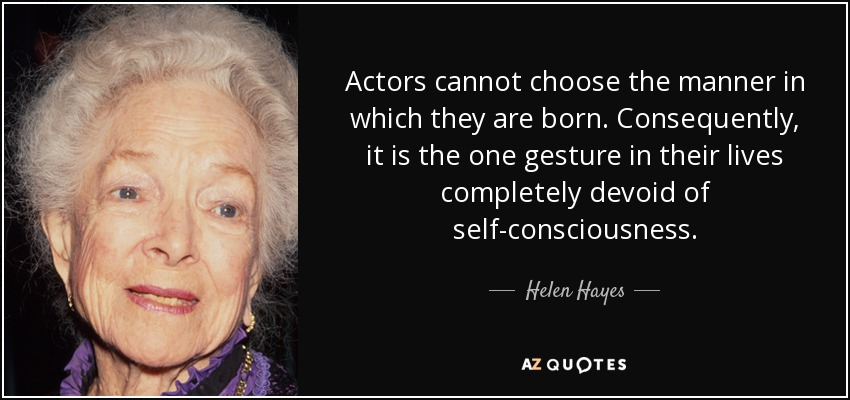 Actors cannot choose the manner in which they are born. Consequently, it is the one gesture in their lives completely devoid of self-consciousness. - Helen Hayes