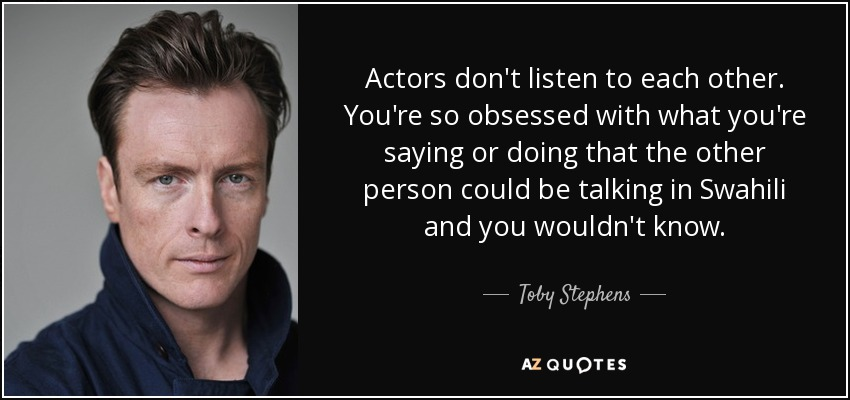 Actors don't listen to each other. You're so obsessed with what you're saying or doing that the other person could be talking in Swahili and you wouldn't know. - Toby Stephens