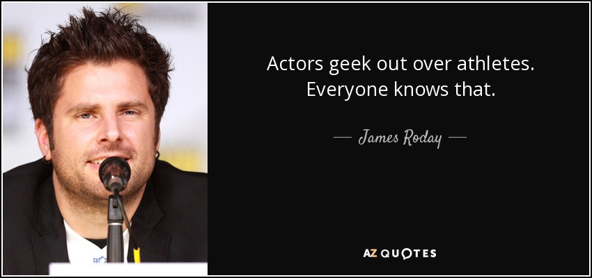 Actors geek out over athletes. Everyone knows that. - James Roday