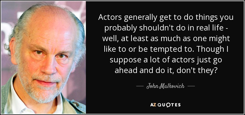 Actors generally get to do things you probably shouldn't do in real life - well, at least as much as one might like to or be tempted to. Though I suppose a lot of actors just go ahead and do it, don't they? - John Malkovich