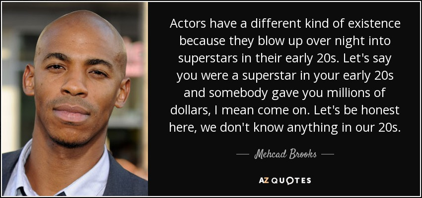 Actors have a different kind of existence because they blow up over night into superstars in their early 20s. Let's say you were a superstar in your early 20s and somebody gave you millions of dollars, I mean come on. Let's be honest here, we don't know anything in our 20s. - Mehcad Brooks