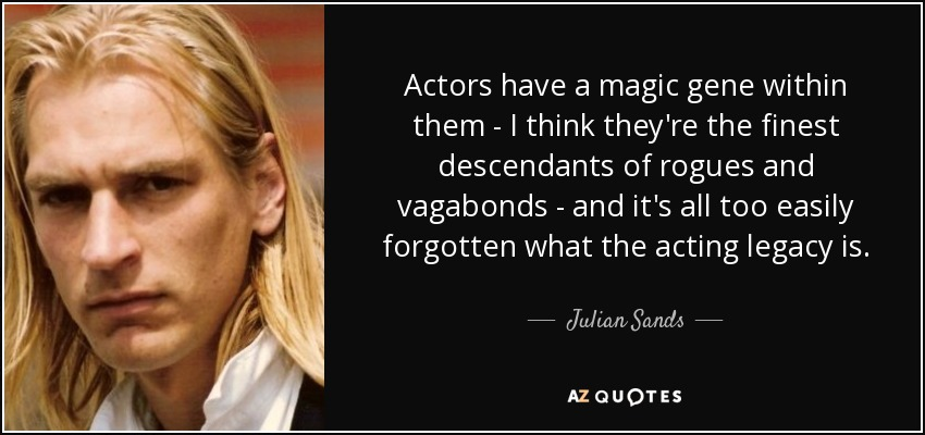 Actors have a magic gene within them - I think they're the finest descendants of rogues and vagabonds - and it's all too easily forgotten what the acting legacy is. - Julian Sands