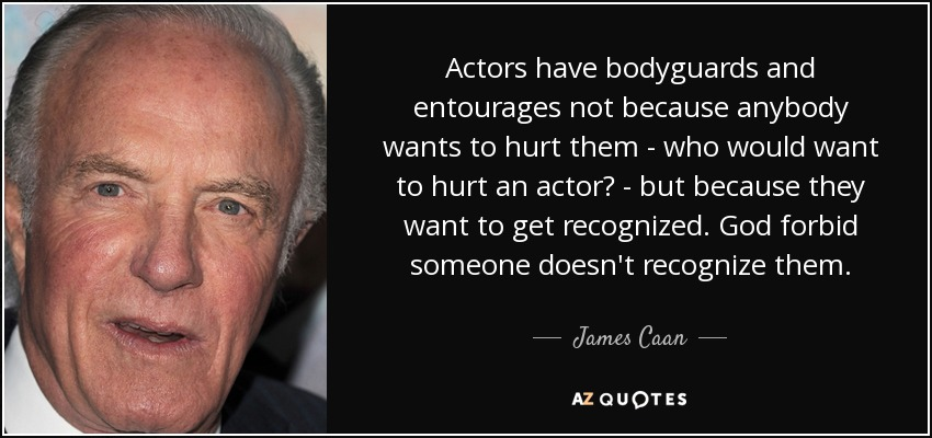 Actors have bodyguards and entourages not because anybody wants to hurt them - who would want to hurt an actor? - but because they want to get recognized. God forbid someone doesn't recognize them. - James Caan