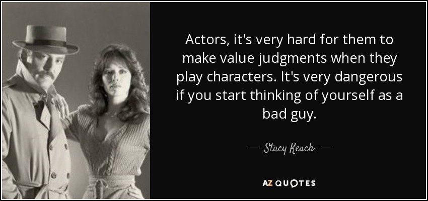 Actors, it's very hard for them to make value judgments when they play characters. It's very dangerous if you start thinking of yourself as a bad guy. - Stacy Keach