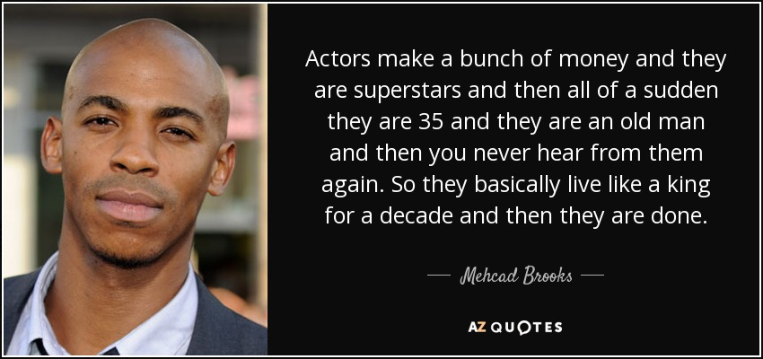 Actors make a bunch of money and they are superstars and then all of a sudden they are 35 and they are an old man and then you never hear from them again. So they basically live like a king for a decade and then they are done. - Mehcad Brooks