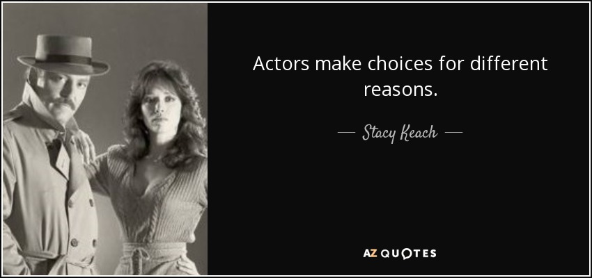 Actors make choices for different reasons. - Stacy Keach