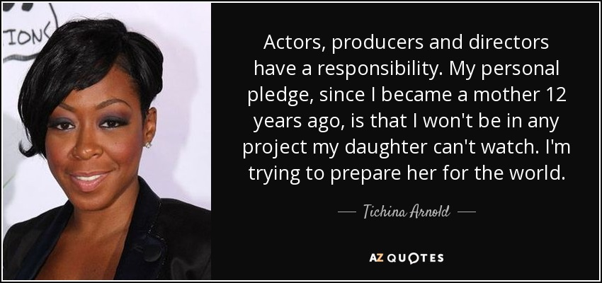 Actors, producers and directors have a responsibility. My personal pledge, since I became a mother 12 years ago, is that I won't be in any project my daughter can't watch. I'm trying to prepare her for the world. - Tichina Arnold