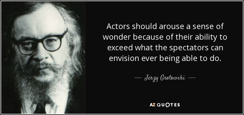 Actors should arouse a sense of wonder because of their ability to exceed what the spectators can envision ever being able to do. - Jerzy Grotowski