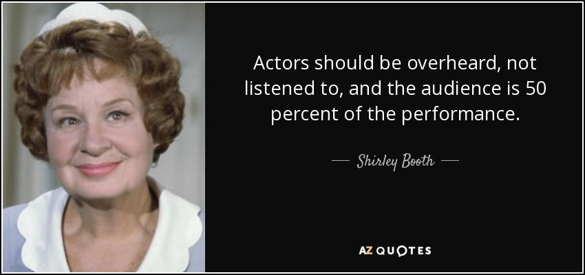 Actors should be overheard, not listened to, and the audience is 50 percent of the performance. - Shirley Booth