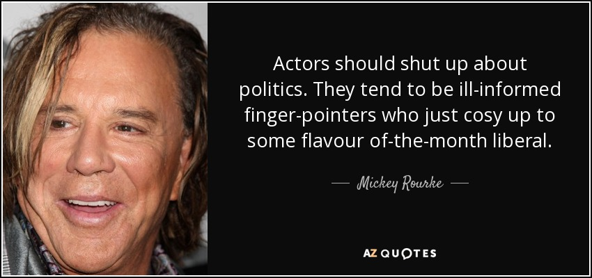 Actors should shut up about politics. They tend to be ill-informed finger-pointers who just cosy up to some flavour of-the-month liberal. - Mickey Rourke