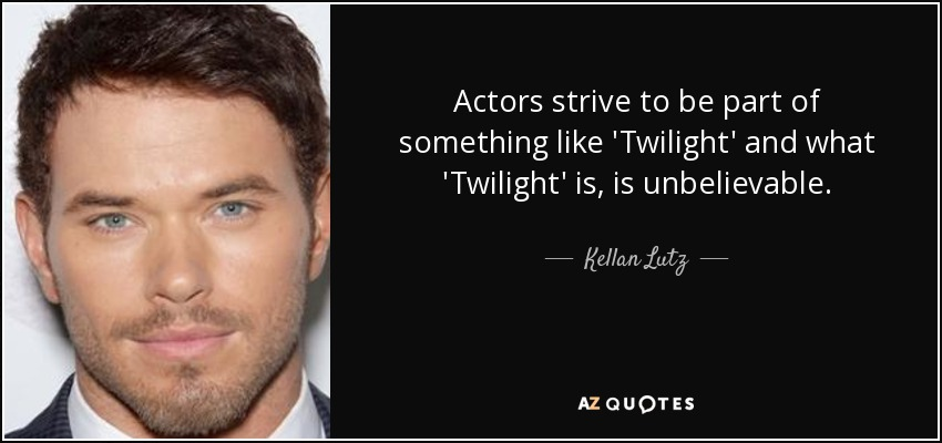 Actors strive to be part of something like 'Twilight' and what 'Twilight' is, is unbelievable. - Kellan Lutz