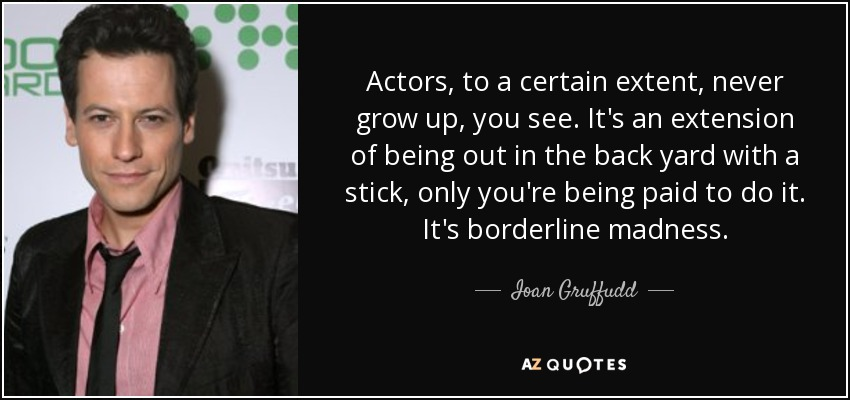 Actors, to a certain extent, never grow up, you see. It's an extension of being out in the back yard with a stick, only you're being paid to do it. It's borderline madness. - Ioan Gruffudd