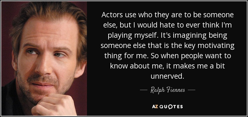 Actors use who they are to be someone else, but I would hate to ever think I'm playing myself. It's imagining being someone else that is the key motivating thing for me. So when people want to know about me, it makes me a bit unnerved. - Ralph Fiennes