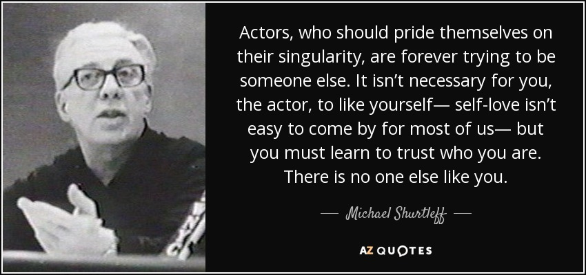 Actors, who should pride themselves on their singularity, are forever trying to be someone else. It isn't necessary for you, the actor, to like yourself— self-love isn't easy to come by for most of us— but you must learn to trust who you are. There is no one else like you. - Michael Shurtleff