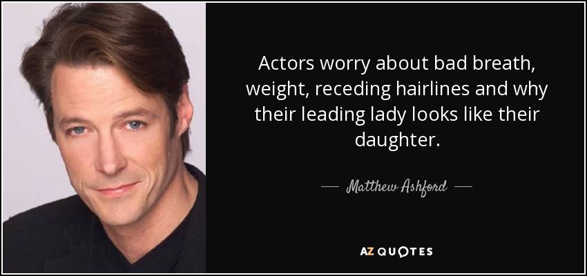 Actors worry about bad breath, weight, receding hairlines and why their leading lady looks like their daughter. - Matthew Ashford
