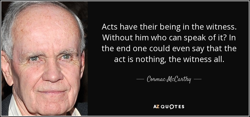 Acts have their being in the witness. Without him who can speak of it? In the end one could even say that the act is nothing, the witness all. - Cormac McCarthy