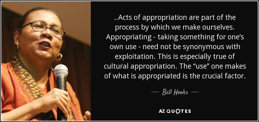 "..Acts of appropriation are part of the process by which we make ourselves. Appropriating - taking something for one's own use - need not be synonymous with exploitation. This is especially true of cultural appropriation. The ""use"" one makes of what is appropriated is the crucial factor. - Bell Hooks"