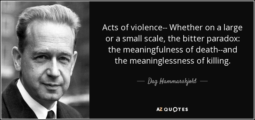 Acts of violence-- Whether on a large or a small scale, the bitter paradox: the meaningfulness of death--and the meaninglessness of killing. - Dag Hammarskjold