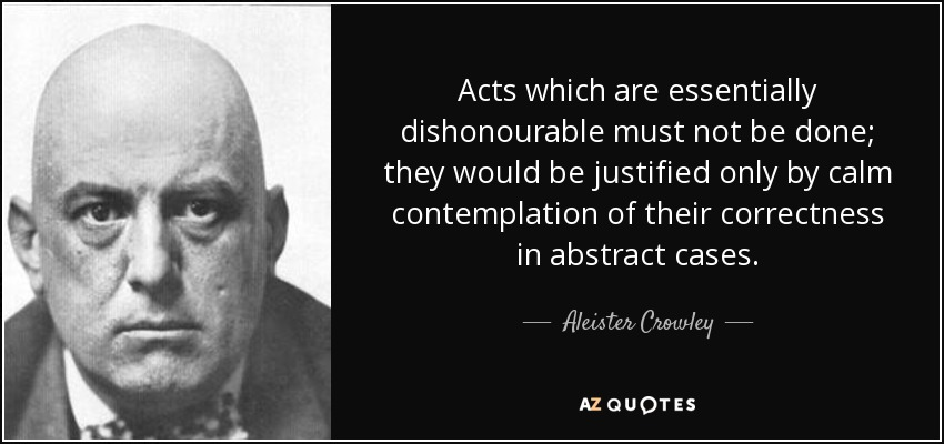 Acts which are essentially dishonourable must not be done; they would be justified only by calm contemplation of their correctness in abstract cases. - Aleister Crowley