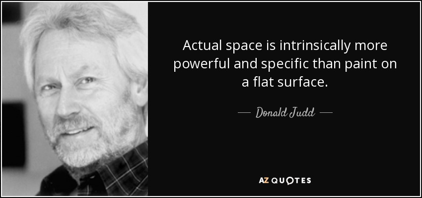 Actual space is intrinsically more powerful and specific than paint on a flat surface. - Donald Judd