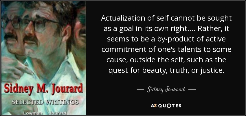 Actualization of self cannot be sought as a goal in its own right. . . . Rather, it seems to be a by-product of active commitment of one's talents to some cause, outside the self, such as the quest for beauty, truth, or justice. - Sidney Jourard