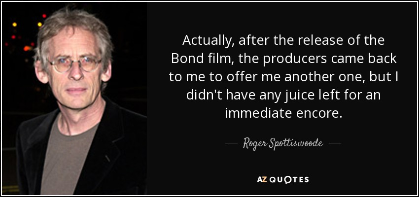 Actually, after the release of the Bond film, the producers came back to me to offer me another one, but I didn't have any juice left for an immediate encore. - Roger Spottiswoode