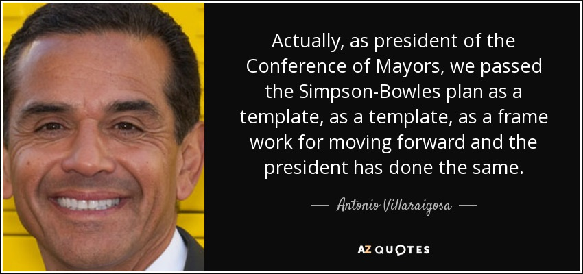 Actually, as president of the Conference of Mayors, we passed the Simpson-Bowles plan as a template, as a template, as a frame work for moving forward and the president has done the same. - Antonio Villaraigosa