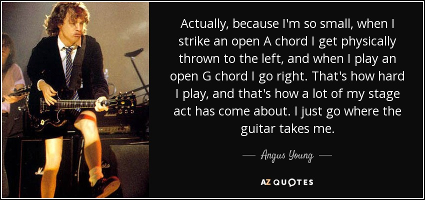 Actually, because I'm so small, when I strike an open A chord I get physically thrown to the left, and when I play an open G chord I go right. That's how hard I play, and that's how a lot of my stage act has come about. I just go where the guitar takes me. - Angus Young