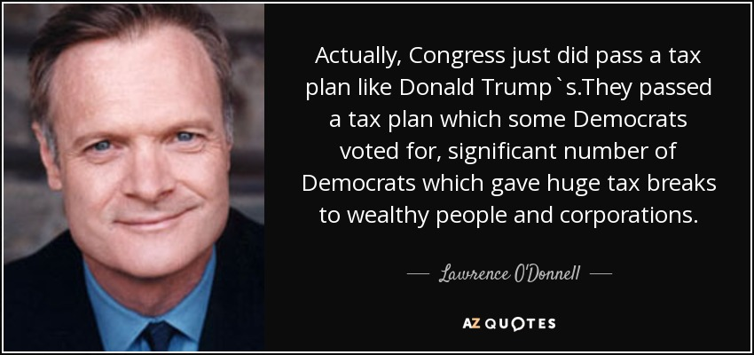 Actually, Congress just did pass a tax plan like Donald Trump`s.They passed a tax plan which some Democrats voted for, significant number of Democrats which gave huge tax breaks to wealthy people and corporations. - Lawrence O'Donnell
