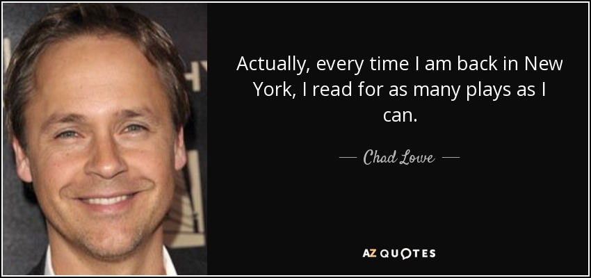 Actually, every time I am back in New York, I read for as many plays as I can. - Chad Lowe