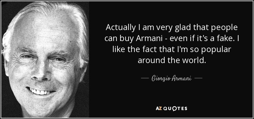 Actually I am very glad that people can buy Armani - even if it's a fake. I like the fact that I'm so popular around the world. - Giorgio Armani
