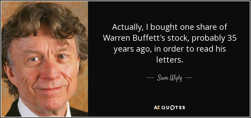 Actually, I bought one share of Warren Buffett's stock, probably 35 years ago, in order to read his letters. - Sam Wyly