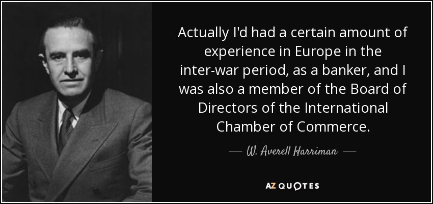 Actually I'd had a certain amount of experience in Europe in the inter-war period, as a banker, and I was also a member of the Board of Directors of the International Chamber of Commerce. - W. Averell Harriman