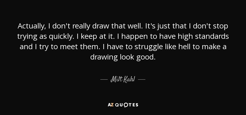 Actually, I don't really draw that well. It's just that I don't stop trying as quickly. I keep at it. I happen to have high standards and I try to meet them. I have to struggle like hell to make a drawing look good. - Milt Kahl