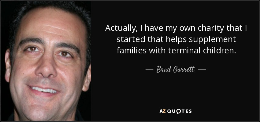 Actually, I have my own charity that I started that helps supplement families with terminal children. - Brad Garrett